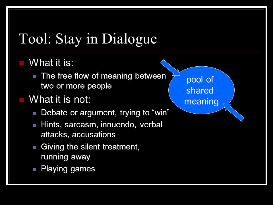 """Tool: Stay in Dialogue What it is: The free flow of meaning between two or more people What it is not: Debate or argument, trying to """"win"""" Hints, sarc"""