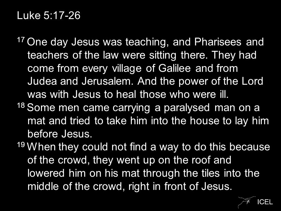 ICEL Luke 5:17-26 17 One day Jesus was teaching, and Pharisees and teachers of the law were sitting there.