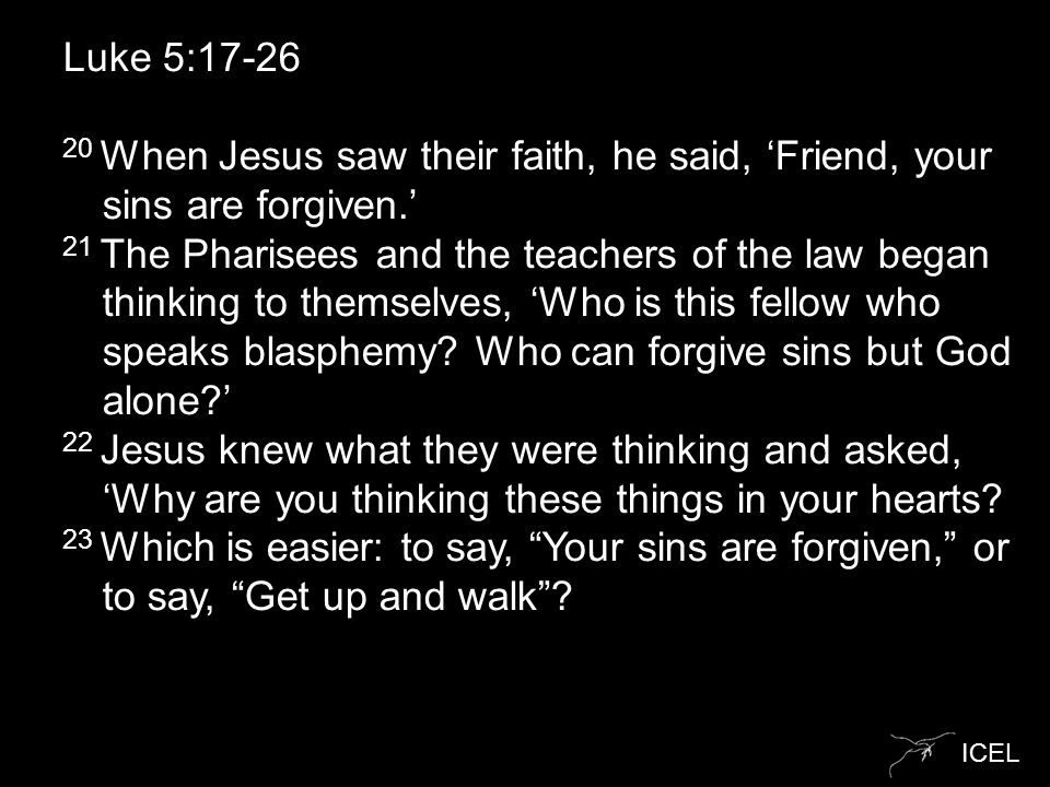 ICEL Luke 5:17-26 20 When Jesus saw their faith, he said, 'Friend, your sins are forgiven.' 21 The Pharisees and the teachers of the law began thinking to themselves, 'Who is this fellow who speaks blasphemy.