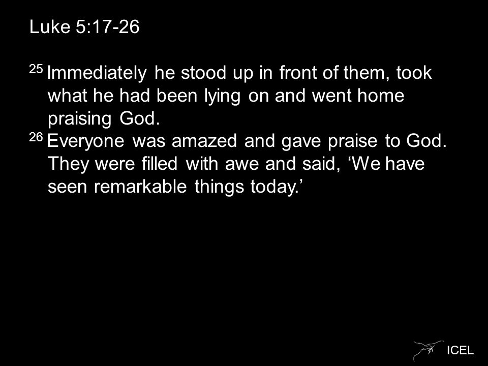 ICEL Luke 5:17-26 25 Immediately he stood up in front of them, took what he had been lying on and went home praising God.
