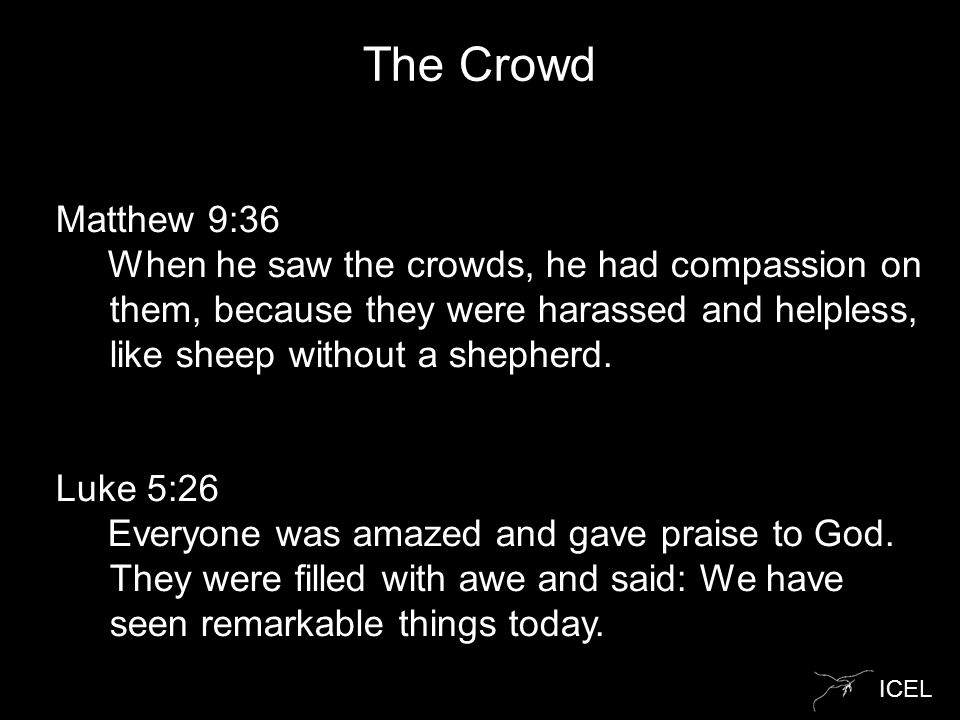 ICEL The Crowd Matthew 9:36 When he saw the crowds, he had compassion on them, because they were harassed and helpless, like sheep without a shepherd.