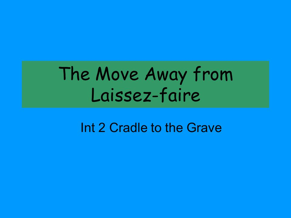 The Move Away from Laissez-faire Int 2 Cradle to the Grave