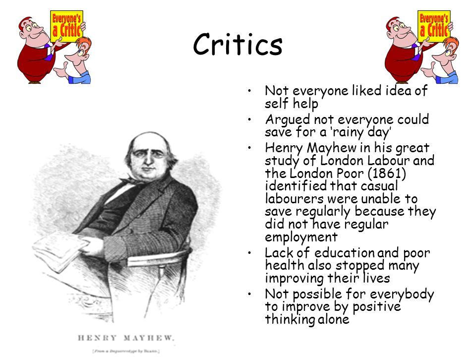 Critics Not everyone liked idea of self help Argued not everyone could save for a 'rainy day' Henry Mayhew in his great study of London Labour and the