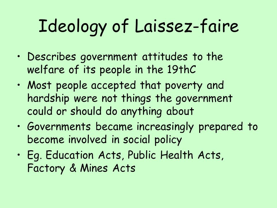 Ideology of Laissez-faire Describes government attitudes to the welfare of its people in the 19thC Most people accepted that poverty and hardship were