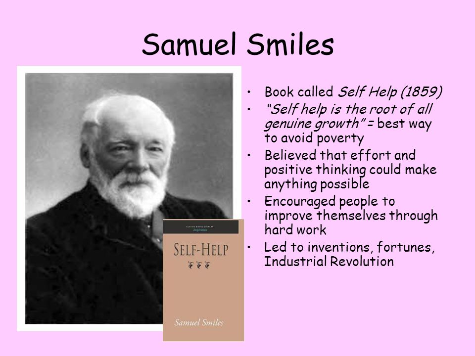 """Samuel Smiles Book called Self Help (1859) """"Self help is the root of all genuine growth"""" = best way to avoid poverty Believed that effort and positive"""