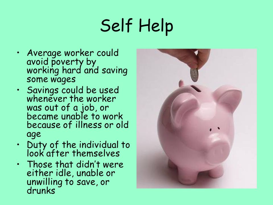 Self Help Average worker could avoid poverty by working hard and saving some wages Savings could be used whenever the worker was out of a job, or beca