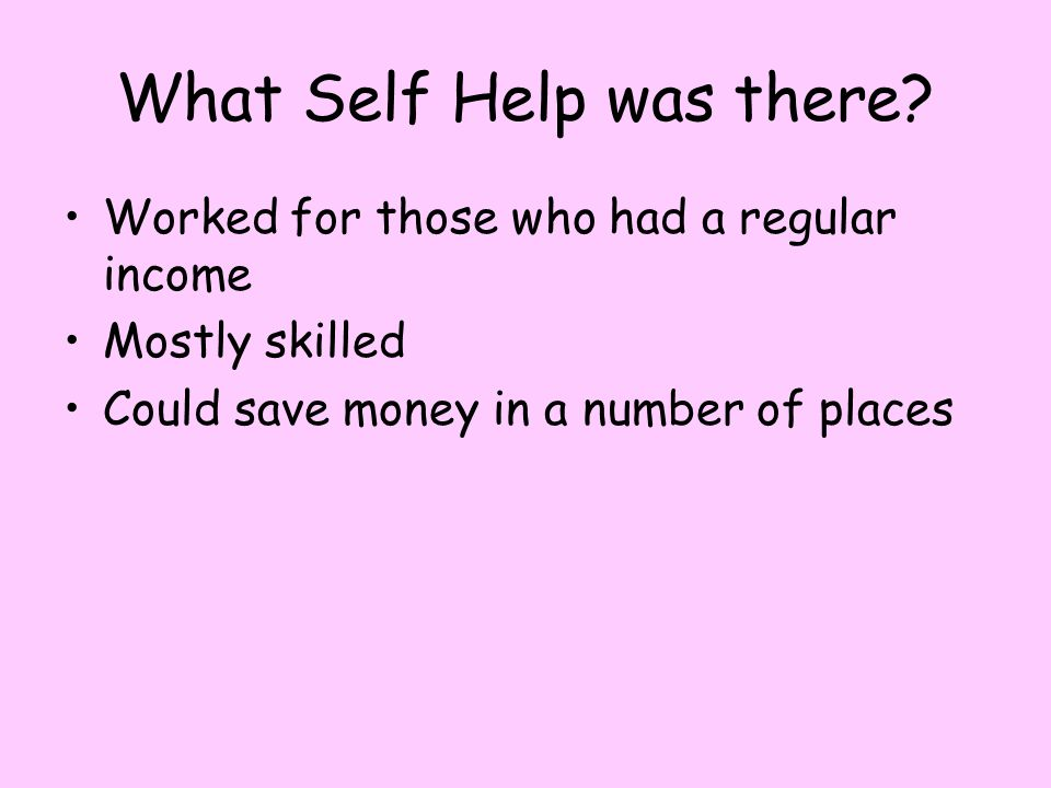 What Self Help was there? Worked for those who had a regular income Mostly skilled Could save money in a number of places