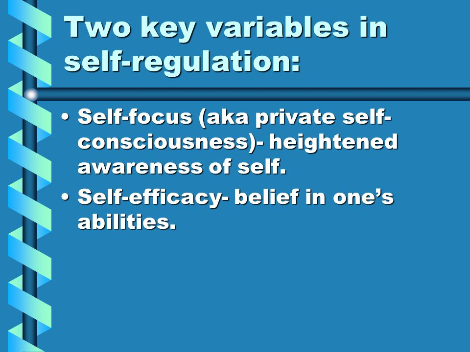 Two key variables in self-regulation: Self-focus (aka private self- consciousness)- heightened awareness of self.Self-focus (aka private self- consciousness)- heightened awareness of self.