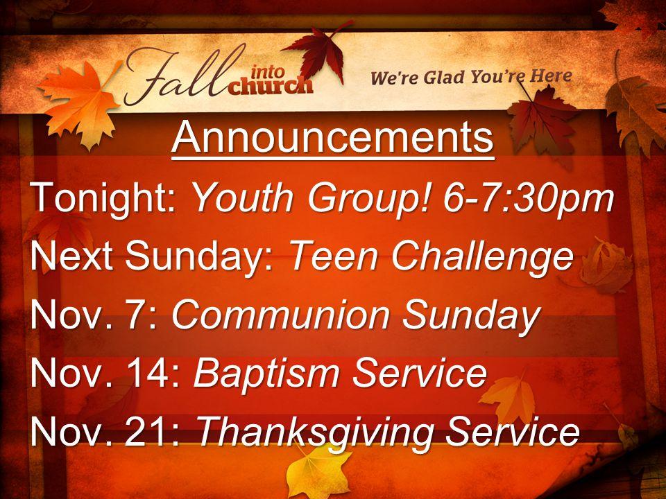 Announcements Tonight: Youth Group! 6-7:30pm Next Sunday: Teen Challenge Nov. 7: Communion Sunday Nov. 14: Baptism Service Nov. 21: Thanksgiving Servi