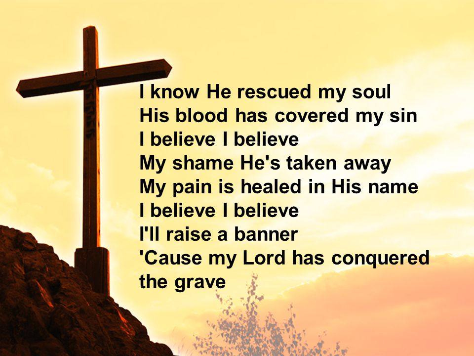 I know He rescued my soul His blood has covered my sin I believe My shame He s taken away My pain is healed in His name I believe I ll raise a banner Cause my Lord has conquered the grave