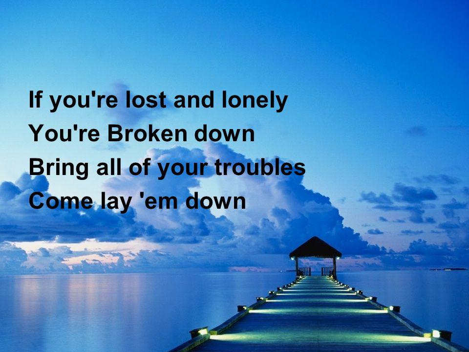 If you re lost and lonely You re Broken down Bring all of your troubles Come lay em down