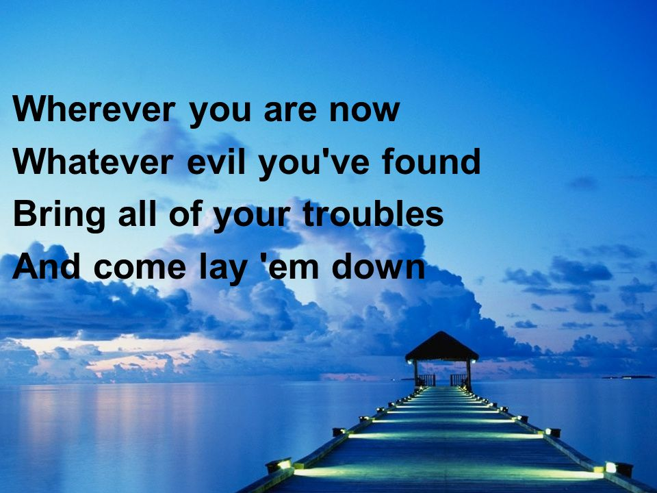 Wherever you are now Whatever evil you've found Bring all of your troubles And come lay 'em down