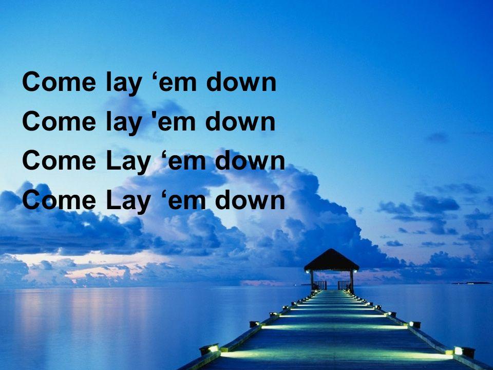 Come lay 'em down Come lay em down Come Lay 'em down