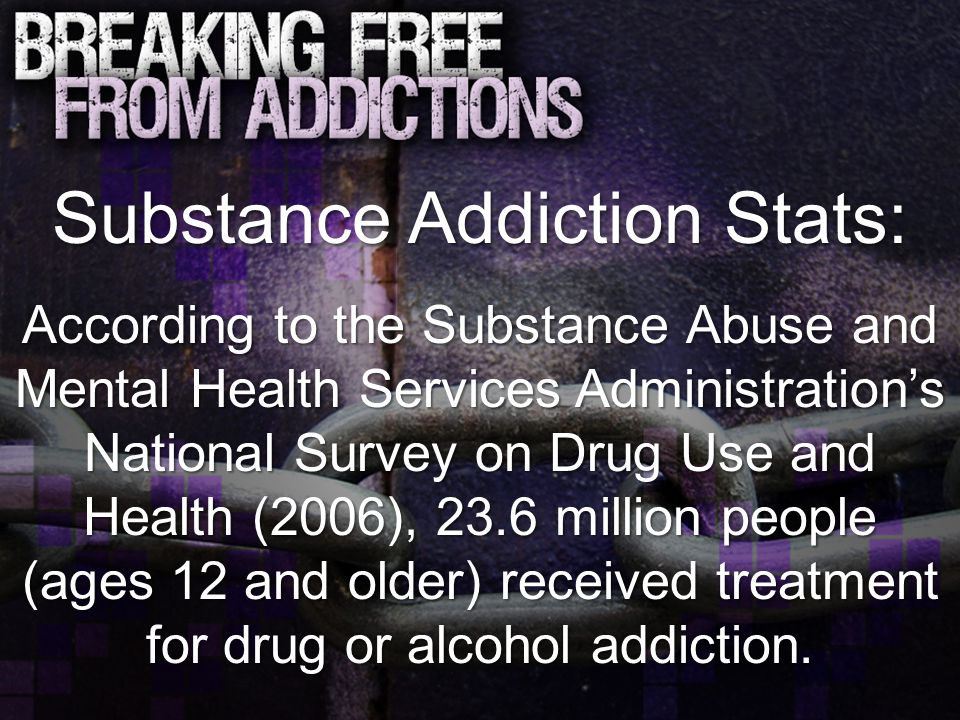 Substance Addiction Stats: According to the Substance Abuse and Mental Health Services Administration's National Survey on Drug Use and Health (2006), 23.6 million people (ages 12 and older) received treatment for drug or alcohol addiction.
