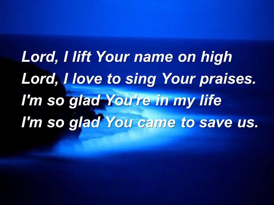 Lord, I lift Your name on high Lord, I love to sing Your praises.