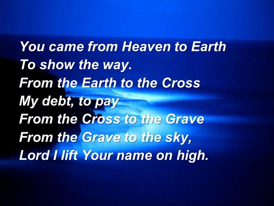 You came from Heaven to Earth To show the way. From the Earth to the Cross My debt, to pay From the Cross to the Grave From the Grave to the sky, Lord