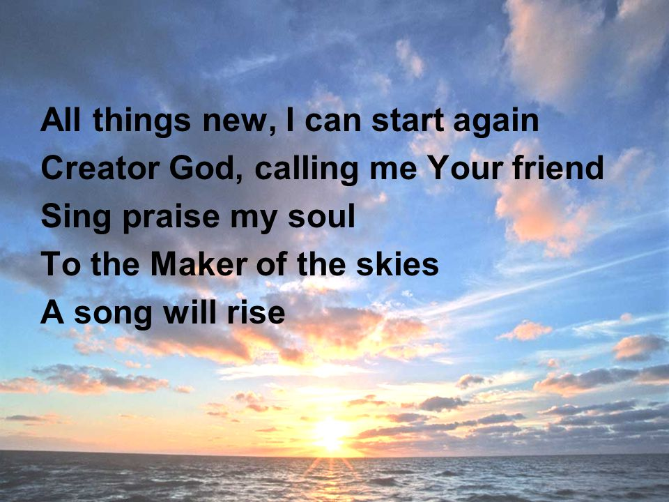 All things new, I can start again Creator God, calling me Your friend Sing praise my soul To the Maker of the skies A song will rise