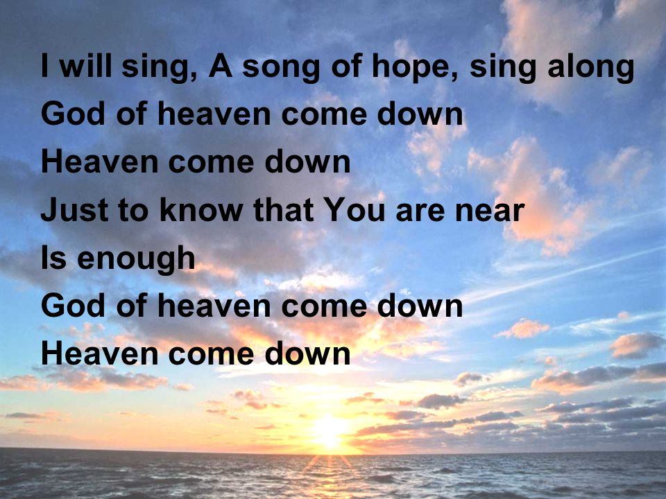 I will sing, A song of hope, sing along God of heaven come down Heaven come down Just to know that You are near Is enough God of heaven come down Heaven come down
