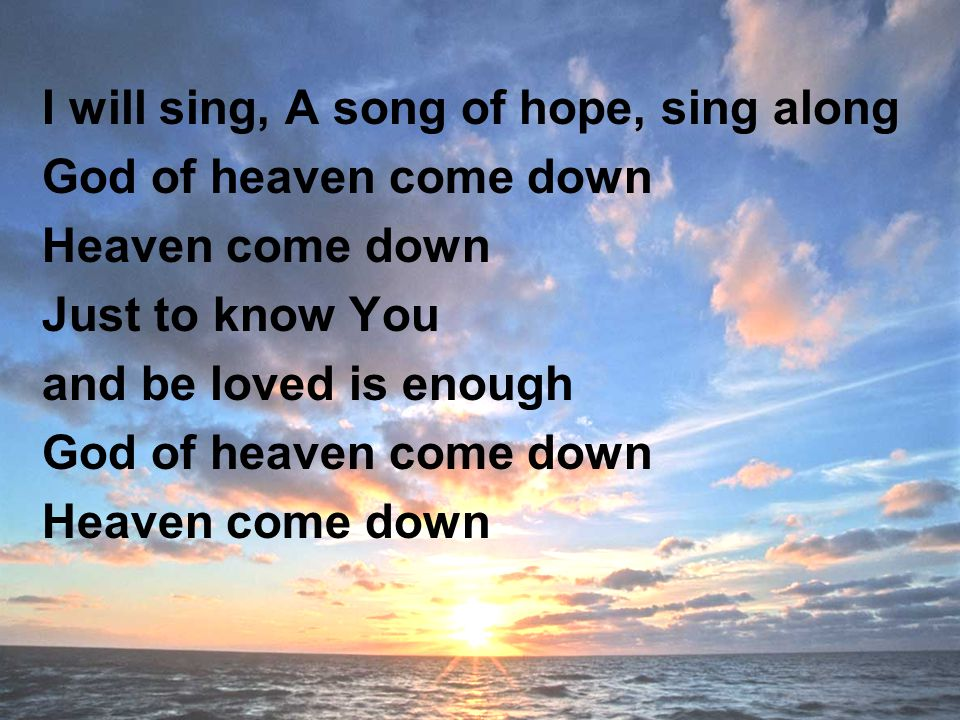I will sing, A song of hope, sing along God of heaven come down Heaven come down Just to know You and be loved is enough God of heaven come down Heaven come down