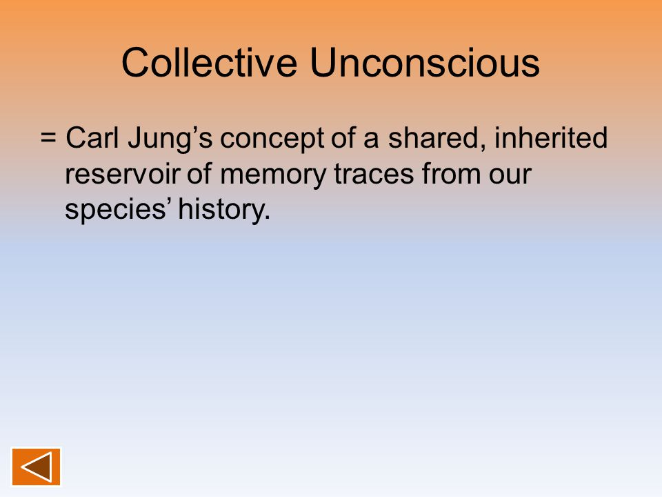 Collective Unconscious = Carl Jung's concept of a shared, inherited reservoir of memory traces from our species' history.