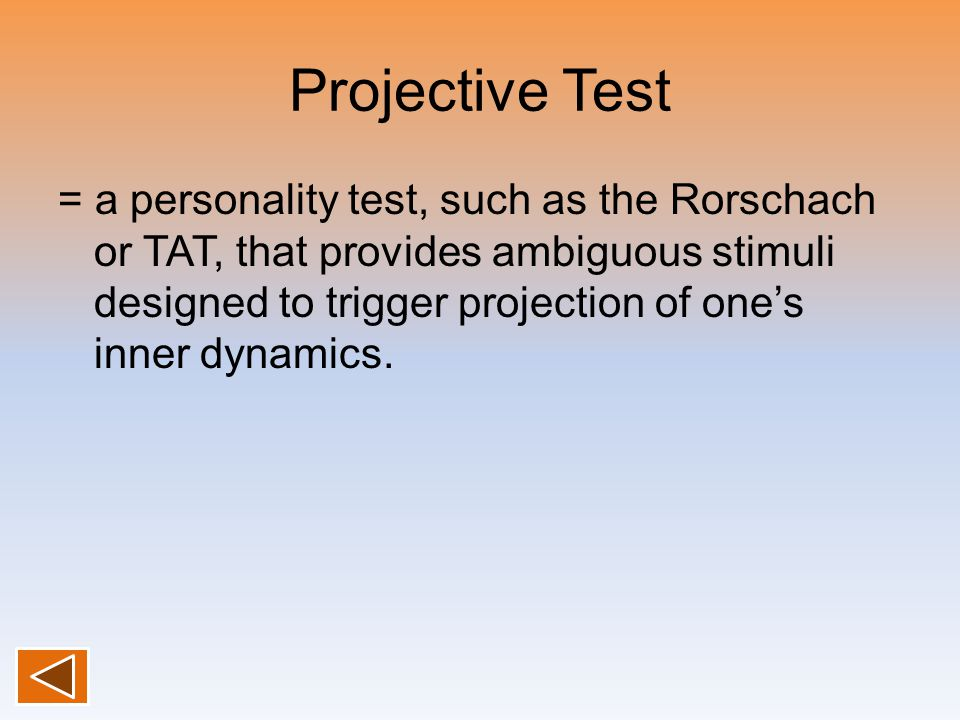 Projective Test = a personality test, such as the Rorschach or TAT, that provides ambiguous stimuli designed to trigger projection of one's inner dyna