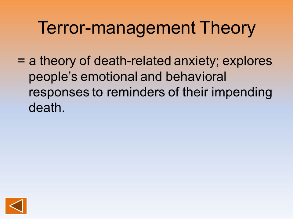 Terror-management Theory = a theory of death-related anxiety; explores people's emotional and behavioral responses to reminders of their impending dea