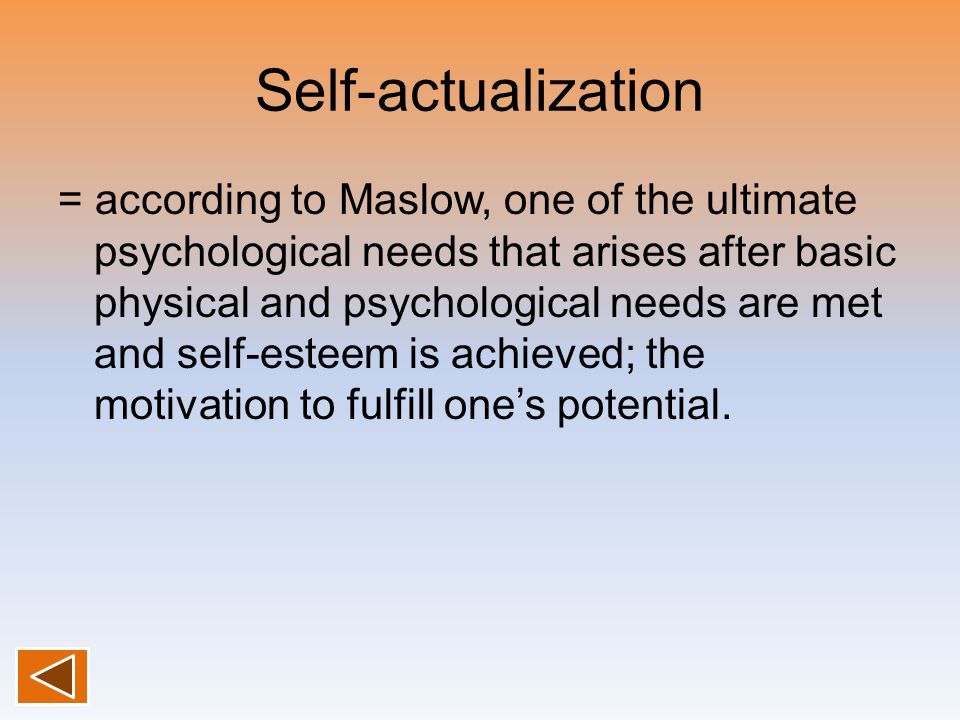 Self-actualization = according to Maslow, one of the ultimate psychological needs that arises after basic physical and psychological needs are met and