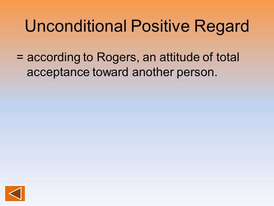 Unconditional Positive Regard = according to Rogers, an attitude of total acceptance toward another person.
