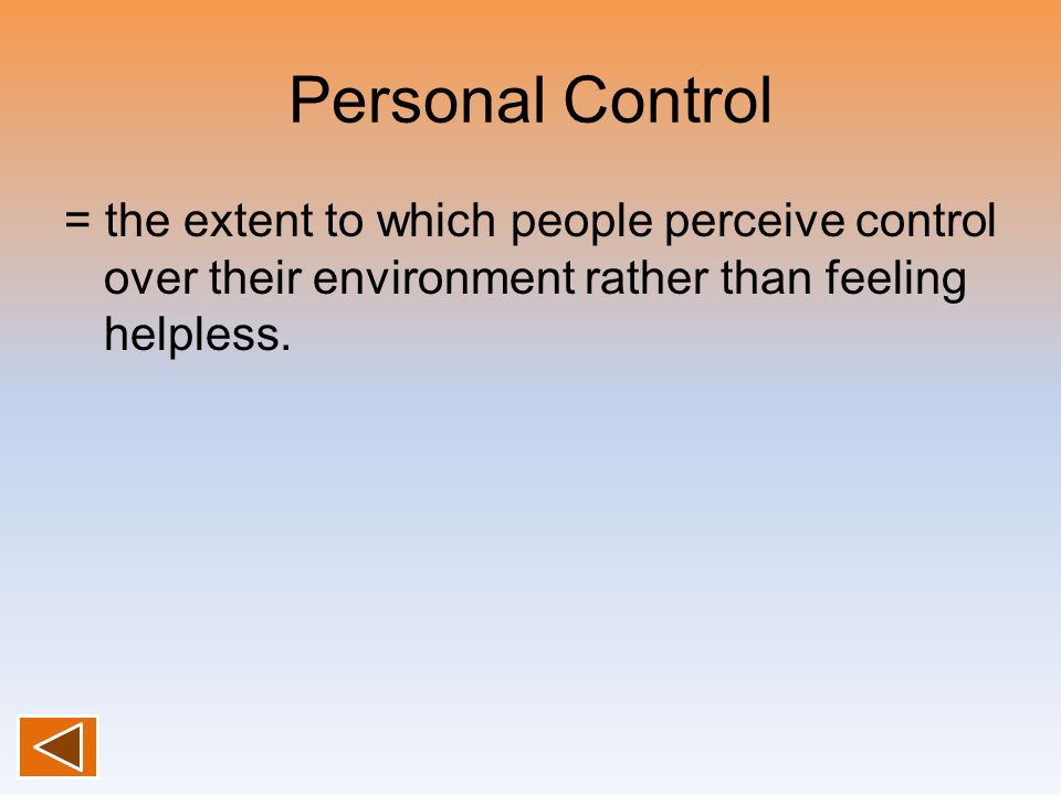 Personal Control = the extent to which people perceive control over their environment rather than feeling helpless.