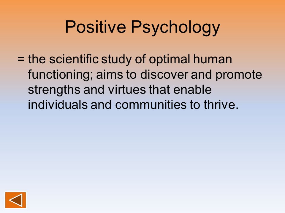 Positive Psychology = the scientific study of optimal human functioning; aims to discover and promote strengths and virtues that enable individuals an