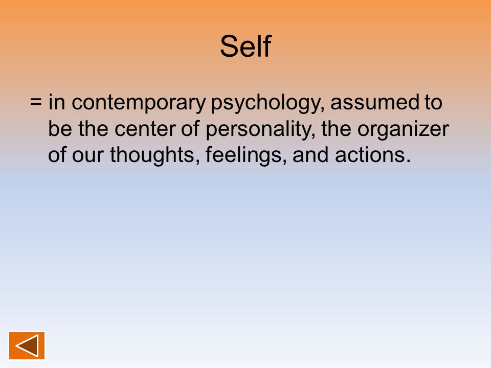 Self = in contemporary psychology, assumed to be the center of personality, the organizer of our thoughts, feelings, and actions.