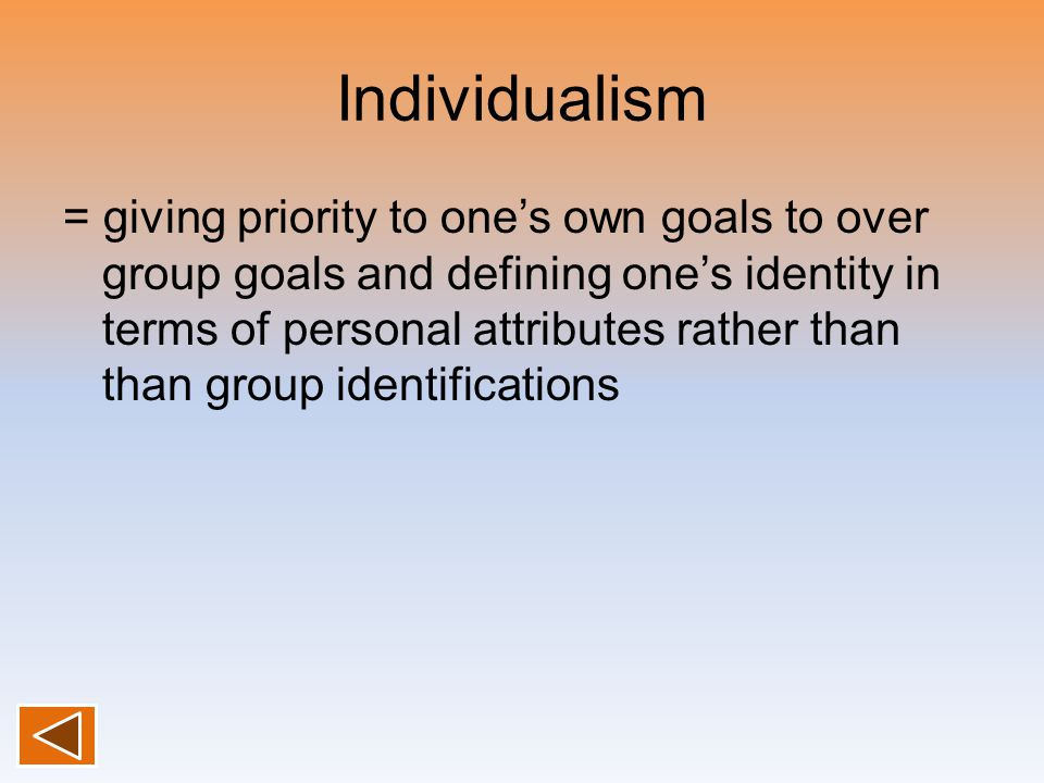 Individualism = giving priority to one's own goals to over group goals and defining one's identity in terms of personal attributes rather than than gr