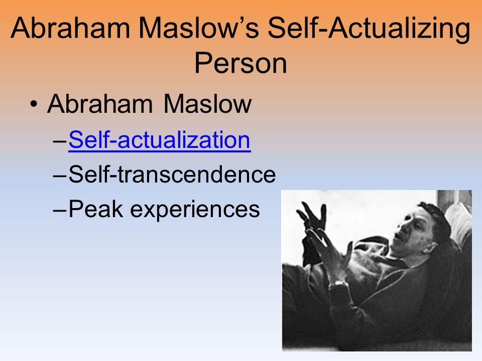 Abraham Maslow's Self-Actualizing Person Abraham Maslow –Self-actualizationSelf-actualization –Self-transcendence –Peak experiences