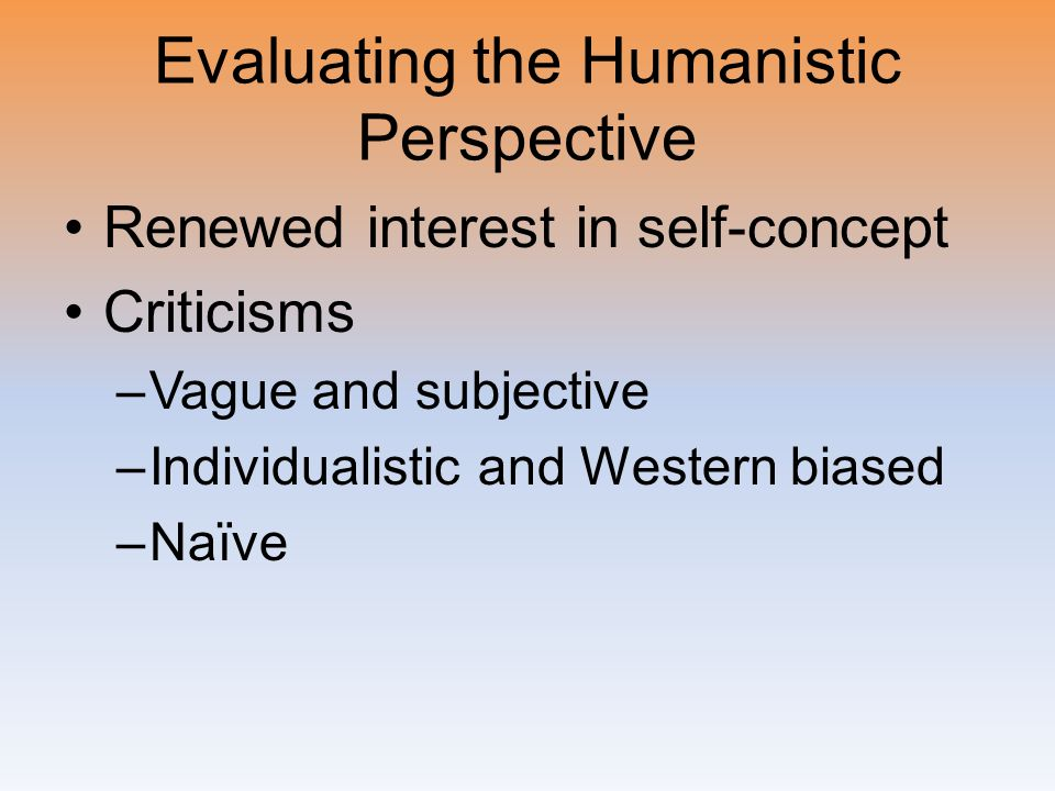 Evaluating the Humanistic Perspective Renewed interest in self-concept Criticisms –Vague and subjective –Individualistic and Western biased –Naïve