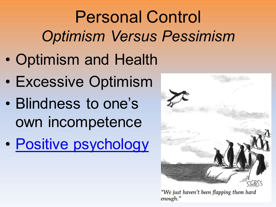 Personal Control Optimism Versus Pessimism Optimism and Health Excessive Optimism Blindness to one's own incompetence Positive psychology