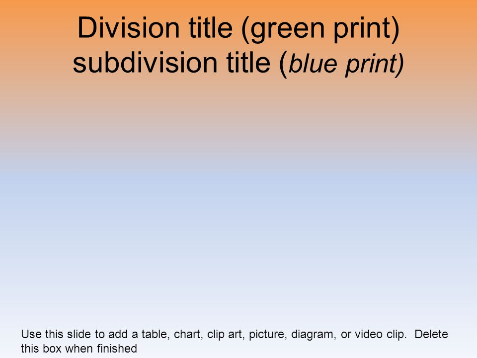 Division title (green print) subdivision title ( blue print) Use this slide to add a table, chart, clip art, picture, diagram, or video clip. Delete t