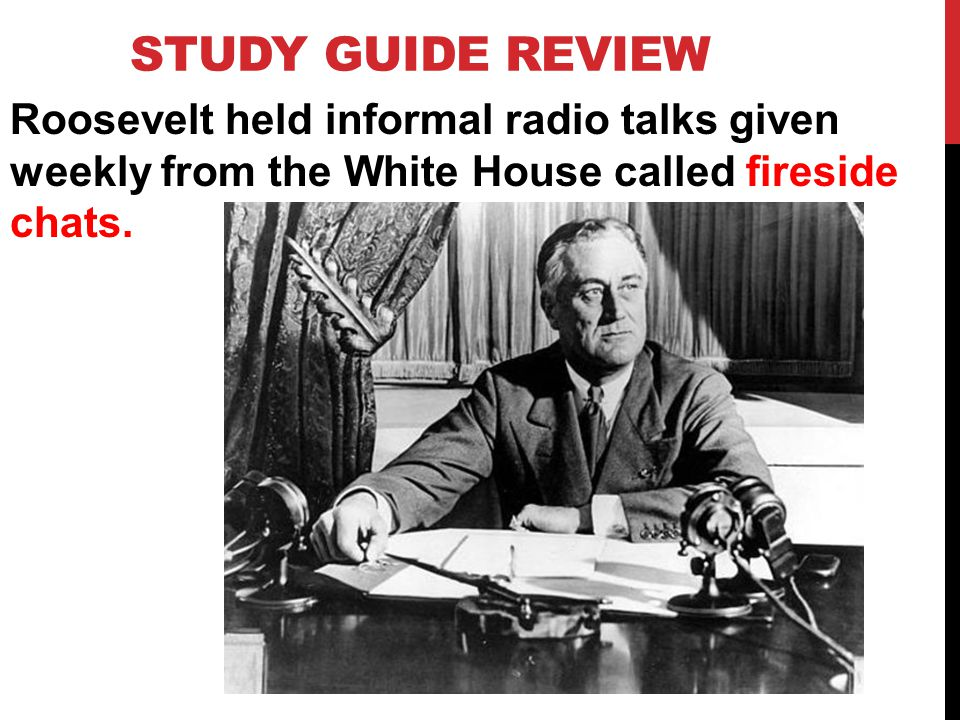 STUDY GUIDE REVIEW Roosevelt held informal radio talks given weekly from the White House called fireside chats.