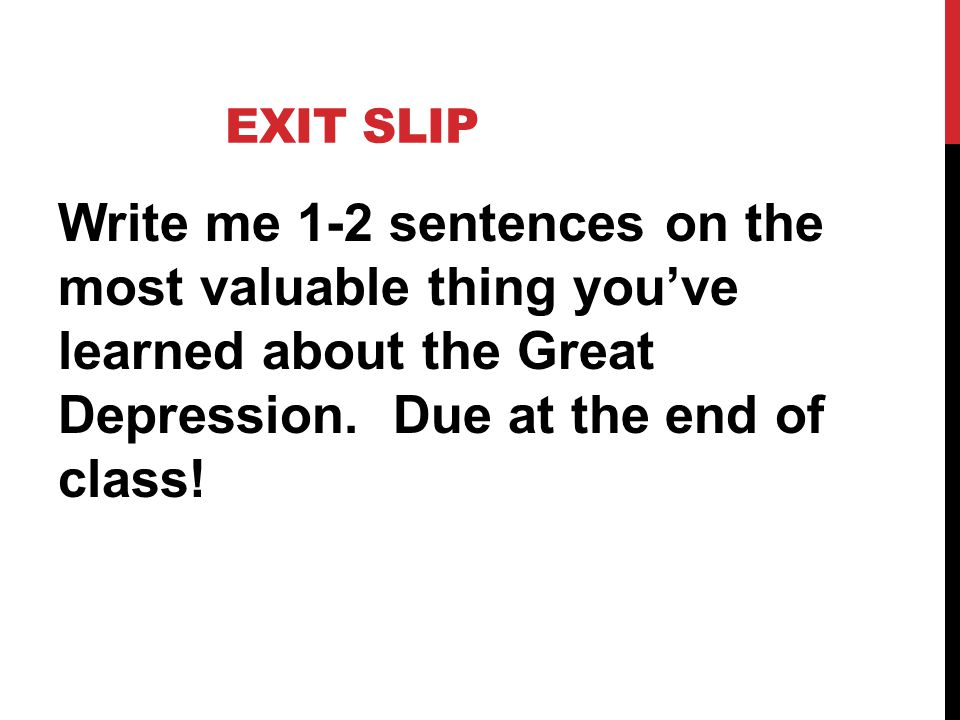 EXIT SLIP Write me 1-2 sentences on the most valuable thing you've learned about the Great Depression.