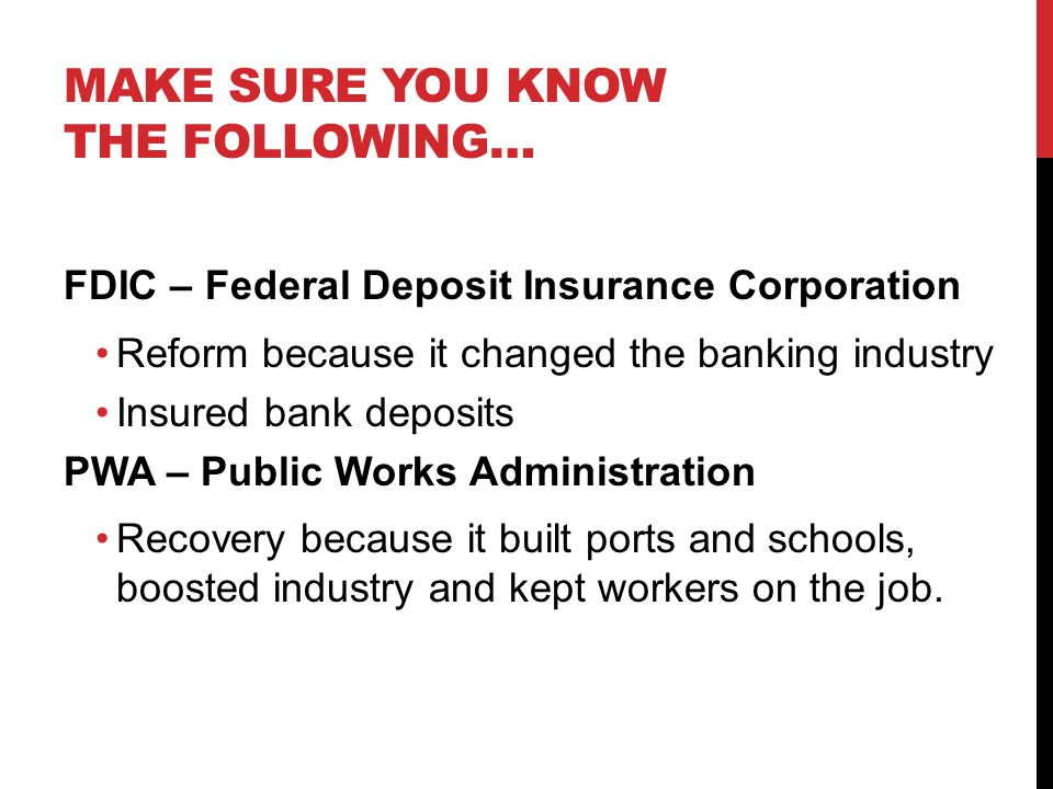 MAKE SURE YOU KNOW THE FOLLOWING… FDIC – Federal Deposit Insurance Corporation Reform because it changed the banking industry Insured bank deposits PWA – Public Works Administration Recovery because it built ports and schools, boosted industry and kept workers on the job.