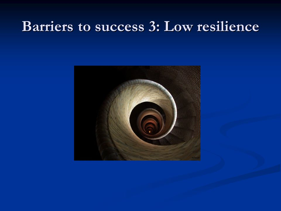 Barriers to success 3: Low resilience