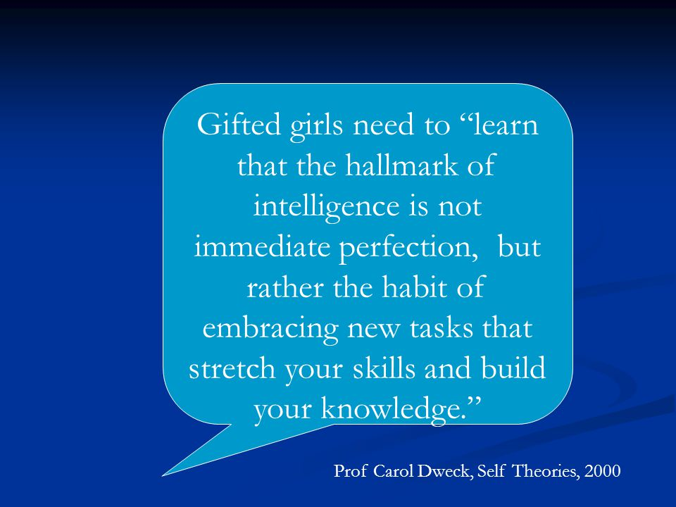 Gifted girls need to learn that the hallmark of intelligence is not immediate perfection, but rather the habit of embracing new tasks that stretch your skills and build your knowledge. Prof Carol Dweck, Self Theories, 2000