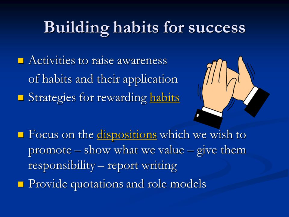 Building habits for success Activities to raise awareness Activities to raise awareness of habits and their application Strategies for rewarding habits Strategies for rewarding habitshabits Focus on the dispositions which we wish to promote – show what we value – give them responsibility – report writing Focus on the dispositions which we wish to promote – show what we value – give them responsibility – report writingdispositions Provide quotations and role models Provide quotations and role models