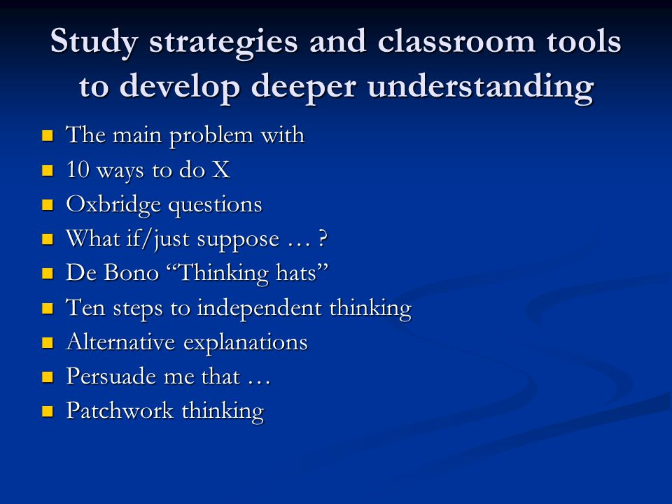 Study strategies and classroom tools to develop deeper understanding The main problem with The main problem with 10 ways to do X 10 ways to do X Oxbridge questions Oxbridge questions What if/just suppose … .