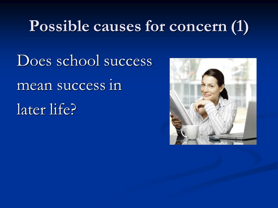 Possible causes for concern (1) Does school success mean success in later life?