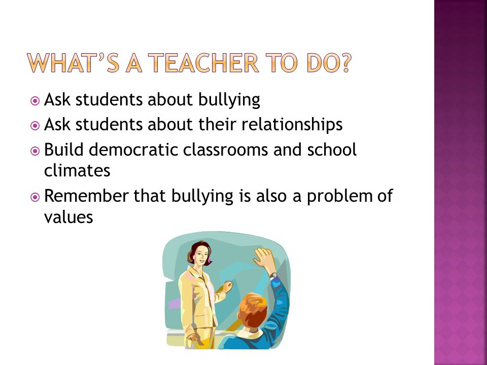  Ask students about bullying  Ask students about their relationships  Build democratic classrooms and school climates  Remember that bullying is also a problem of values
