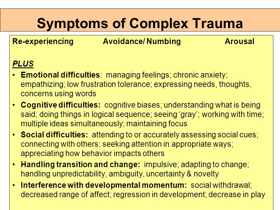 Symptoms of Complex Trauma Re-experiencing Avoidance/ Numbing Arousal PLUS Emotional difficulties: managing feelings; chronic anxiety; empathizing; low frustration tolerance; expressing needs, thoughts, concerns using words Cognitive difficulties: cognitive biases; understanding what is being said; doing things in logical sequence; seeing 'gray'; working with time; multiple ideas simultaneously; maintaining focus Social difficulties: attending to or accurately assessing social cues; connecting with others; seeking attention in appropriate ways; appreciating how behavior impacts others Handling transition and change: impulsive; adapting to change; handling unpredictability, ambiguity, uncertainty & novelty Interference with developmental momentum: social withdrawal; decreased range of affect; regression in development; decrease in play
