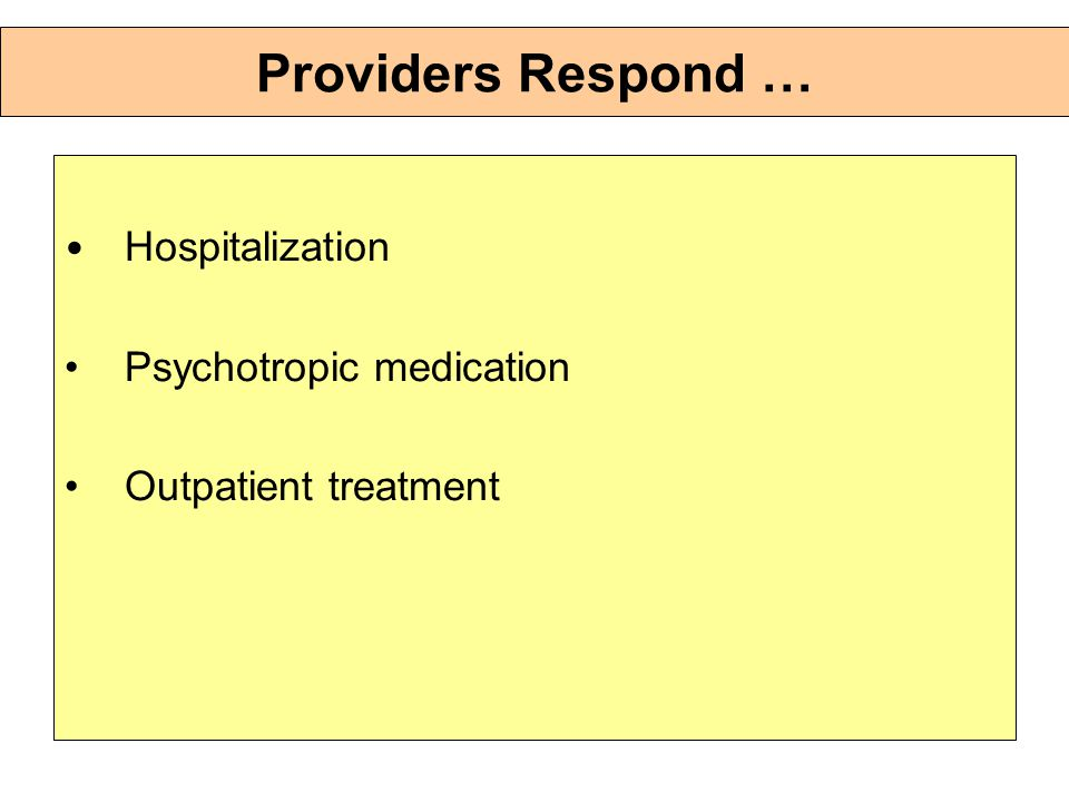 Providers Respond … Hospitalization Psychotropic medication Outpatient treatment