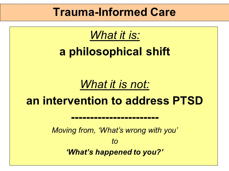 Trauma-Informed Care What it is: a philosophical shift What it is not: an intervention to address PTSD ----------------------- Moving from, 'What's wrong with you' to 'What's happened to you '