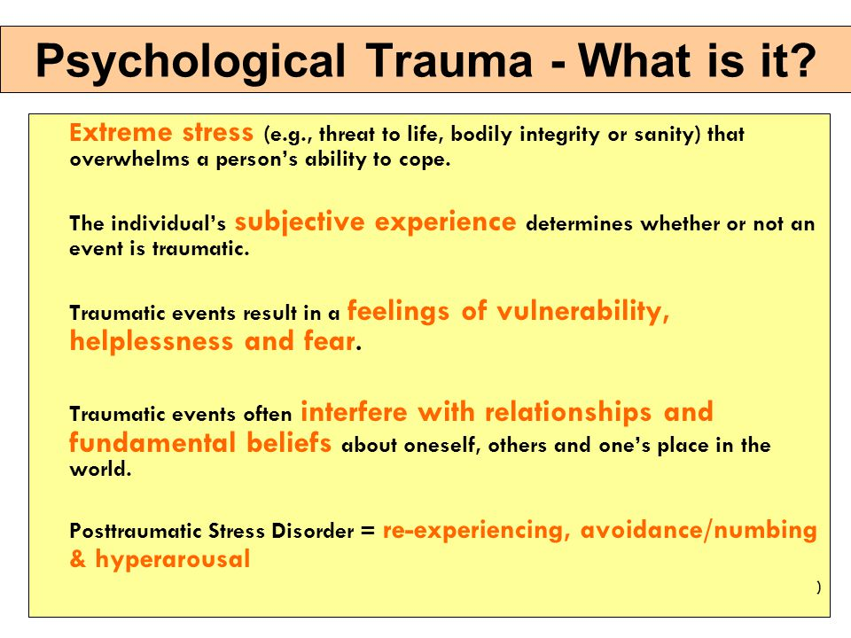 Psychological Trauma - Examples Violence in the home, personal relationships, workplace, school, systems/institutions, or community Maltreatment or abuse: emotional, verbal, physical, sexual, or spiritual Exploitation: sexual, financial or psychological Abrupt change in health, employment, living situation over which people have no control Neglect and deprivation War or armed conflict Natural or human-caused disaster