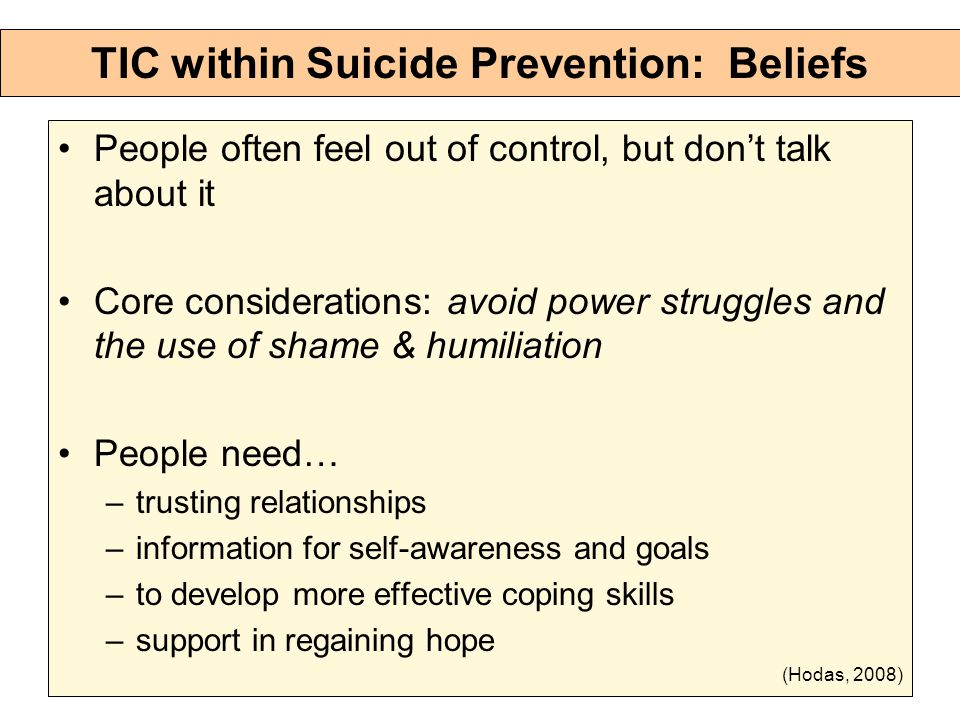 TIC within Suicide Prevention: Beliefs People often feel out of control, but don't talk about it Core considerations: avoid power struggles and the use of shame & humiliation People need… –trusting relationships –information for self-awareness and goals –to develop more effective coping skills –support in regaining hope (Hodas, 2008)